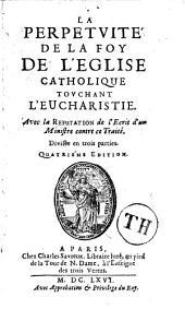 La perpétuité de la foy de l'Eglise catholique touchant l'Eucharistie, avec la réfutation de l'écrit d'un ministre contre ce traité, divisé en trois parties