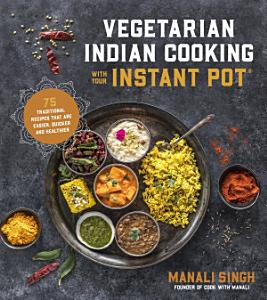 Vegetarian Indian Cooking with Your Instant Pot PDF