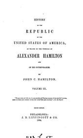 History of the Republic of the United States of America: As Traced in the Writings of Alexander Hamilton and of His Contemporaries, Volume 3