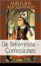 Augustinus: Die Bekenntnisse - Confessiones (Vollständige deutsche Ausgabe): Eine der einflussreichsten autobiographischen Texte der Weltliteratur