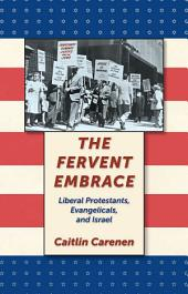 The Fervent Embrace: Liberal Protestants, Evangelicals, and Israel