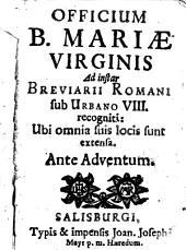 Officium B. Mariae Virginis: Ad instar Breviarii Romani sub Urbano VIII. recogniti: Ubi omnia suis locis sunt extensa. Ante Adventum