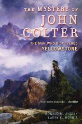 The Mystery of John Colter: The Man Who Discovered Yellowstone