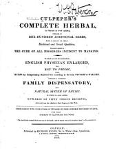 Culpeper's Complete Herbal,: To which is Now Added, Upwards of One Hundred Additional Herbs, with a Display of Their Medicinal and Occult Qualities ; Physically Applied to the Cure of All Disorders Incident to Mankind. To which is Now First Annexed His English Physician Englarged, and Key to Physic, with Rules for Compounding Medicine According to the True System of Nature. Forming a Complete Family Dispensatory, and Natural System of Physic to which is Added Upwards of Fifty Choice Receipts, Selected from the Author's Last Legacy to His Wife