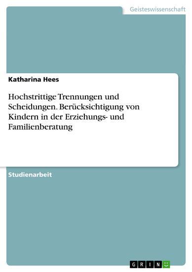 Hochstrittige Trennungen und Scheidungen  Ber  cksichtigung von Kindern in der Erziehungs  und Familienberatung PDF