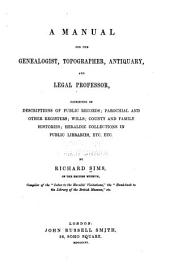 A manual for the genealogist, topographer, antiquary, and legal professor, consising of descriptions of public records; parochial and other registers; wills; county and family histories; heraldic collections in public libraries, etc., etc