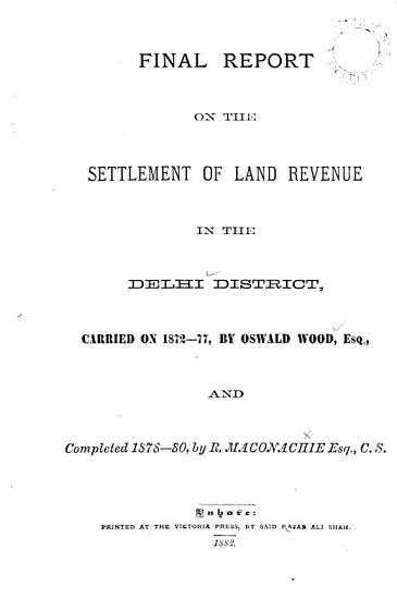 Final Report on the Settlement of Land Revenue in the Delhi District  Carried on 1872 77  by Oswald Wood  and Completed 1878 80  by R  Maconachie PDF