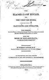 The Elements of Euclid: Viz. the First Six Books, Together with the Eleventh and Twelfth. The Errors by which Theon, Or Others, Have Long Ago Vitiated These Books, are Corrected, and Some of Euclid's Demonstrations are Restored. Also, the Book of Euclid's Data, in Like Manner Corrected