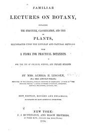 Familiar lectures on botany: explaining the structure, classification, and uses of plants, illustrated upon the Linnaean and natural methods, with a flora for practical botanists, for the use of colleges, schools, and private students
