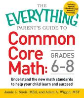 The Everything Parent's Guide to Common Core Math Grades 6-8: Understand the New Math Standards to Help Your Child Learn and Succeed