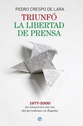 Triunfó la libertad de prensa: 1977-2000 La transición sin ira del periodismo en España