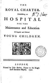 The Royal Charter, Establishing an Hospital for the Maintenance and Education of Exposed and Deserted Young Children: Volume 6