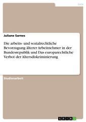 Die arbeits- und sozialrechtliche Bevorzugung älterer Arbeitnehmer in der Bundesrepublik und Das europarechtliche Verbot der Altersdiskriminierung
