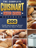 The Complete Cuisinart Bread Maker Cookbook: 300 Fresh and Foolproof Bread Recipes for Smart People