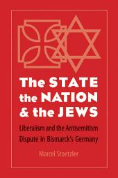 The State, the Nation, and the Jews: Liberalism and the Antisemitism Dispute in Bismarck's Germany