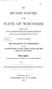 The Revised Statutes of the State of Wisconsin: Passed at the Annual Session of the Legislature Commencing Jan. 13, 1958, and Approved May 17, 1858. To which are Prefixed the Declaration of Independence and the Constitutions of the United States and the State of Wisconsin. With an Appendix, Containing Certain Acts Required to be Published Therewith. Printed and Published Pursuant to Law, Under the Superintendence of One of the Revisers