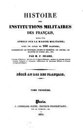 Histoire des institutions militaires des Français: suivie d'un aperçu sur la marine militaire : avec un atlas de 200 planches, représentant les uniformes anciens et modernes, les armures, les machines de guerre etc., etc, Volume3