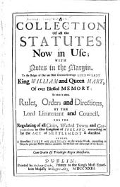 A Collection of All the Statutes Now in Use: With Notes in the Margin to the Reigns of Our Late Most Gracious Sovereign Lord and Lady, King William and Queen Mary, of Ever Blessed Memory : to which is Added Rules, Orders and Directions by the Lord Lieutenant and Council for the Regulating of All Cities, Walled Towns and Corporations in this Kingdom of Ireland, According as by the Act of Settlement is Directed : as Also a Necessary Table Or Kalendar to the Whole Work, Expressing in Titles the Principal Matter Therein Contained for the Ease and Advantage of the Reader