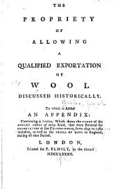 The Propriety of Allowing a Qualified Exportation of Wool Discussed Historically: To which is Added an Appendix: Containing a Table, which Shews the Value of the Woolen Goods of Every Kind, that Were Entered for Exportation at the Custom-house, from 1697 to 1780 Inclusive, as Well as the Prices of Wool in England, During All that Period