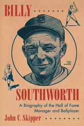 Billy Southworth: A Biography of the Hall of Fame Manager and Ballplayer