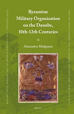 Byzantine Military Organization on the Danube  10th 12th Centuries PDF
