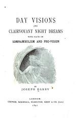 Day Visions and Clairvoyant Night Dreams with Facts on Somnambulism and Pre-vision