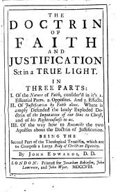 The Doctrin of Faith and Justification Set in a True Light. In Three Parts ... Being the Second Part of the Theological Treatises, which are to Compose a Large Body of Christian Divinity