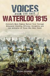Voices from the Past: Waterloo 1815: History's most famous battle told through eyewitness accounts, newspaper reports, parliamentary debate, memoirs and diaries.
