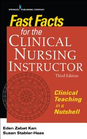 Fast Facts for the Clinical Nursing Instructor, Third Edition: Clinical Teaching in a Nutshell, Edition 3