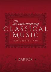 Discovering Classical Music: Bartók: His Life, The Person, His Music