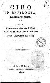 Ciro in Babilonia, dramma per musica di G. B. Rappresentato la prima volta in Napoli nel Real Teatro S. Carlo nella quaresima del 1820