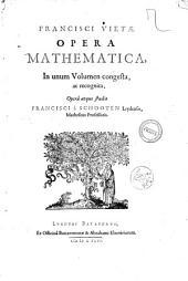 Francisci Vietae, Opera mathematica, in unum volumen congesta, ac recognita, operâ atque studio Francisci à Schooten Leydensis, matheseos professoris