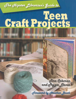 The Hipster Librarian s Guide to Teen Craft Projects PDF