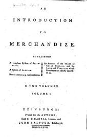 An introduction to merchandize: Containing a compleat system of arithmetic. A system of algebra. Book-keeping in various forms. An account of the trade of Great Britain, and the laws and practices which merchants are chiefly interested in ...