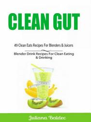 Clean Gut: 49 Clean Eats Recipes For Blenders & Juicers