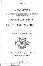 A catalogue of a ... collection of upwards of twenty-six thousand ancient and modern tracts and pamphlets, collected and arranged by John Russell Smith. On sale