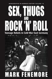 Sex, Thugs and Rock 'n' Roll: Teenage Rebels in Cold-War East Germany
