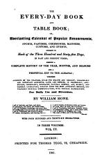 The Every-day Book and Table Book, Or Everlasting Calendar of Popular Amusements,sports, Pastimes,ceremonies,manners,customs,and Events Incident to Each of the Three Hundred and Sixty-five Days in Past and Present Times,forming a Complete History of the Year,months,and Seasons and a Perpetual Key to the Almanac