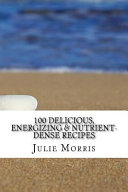 100 Delicious  Energizing   Nutrient Dense Recipes
