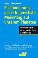 Positionierung - das erfolgreichste Marketing auf unserem Planeten: das Praxisbuch für ungewöhnliche Markterfolge ; von der Austauschbarkeit zur Alleinstellung - die erfolgreichsten Praxis-Strategien für kleine und mittelständische Unternehmen