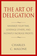 The Art of Delegation  Maximize Your Time  Leverage Others  and Instantly Increa