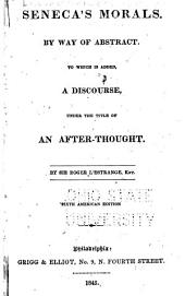 Seneca's Morals, by Way of Abstract: To which is Added, a Discourse, Under the Title of An After-thought