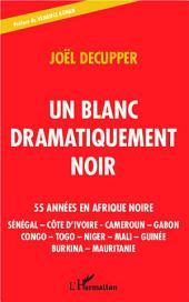 Un blanc dramatiquement noir: 55 années en Afrique noire - Sénégal - Côte d'Ivoire - Cameroun - Gabon - Congo - Togo - Niger - Mali - Guinée - Burkina - Mauritanie