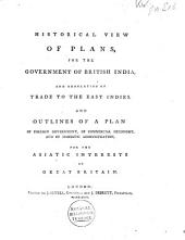 Historical View of Plans, for the Government of British India, and Regulation of Trade to the East Indies: And Outlines of a Plan of Foreign Government, of Commercial Oeconomy, and of Domestic Administration, for the Asiatic Interests of Great Britain, Part 1