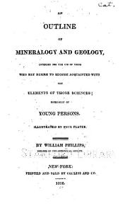 An Outline of Mineralogy and Geology,: Intended for the Use of Those who May Desire to Become Acquainted with the Elements of Those Sciences; Especially of Young Persons. Illustrated by Four Plates