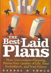 The Best-laid Plans: How Government Planning Harms Your Quality of Life, Your Pocketbook, and Your Future