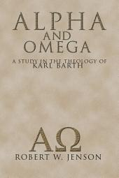 Alpha and Omega: A Study in the Theology of Karl Barth
