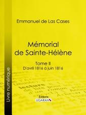 Mémorial de Sainte-Hélène: Tome II - D'avril 1816 à juin 1816