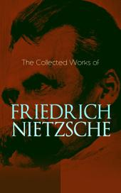 The Collected Works of Friedrich Nietzsche: Thus Spoke Zarathustra, Beyond Good and Evil, Ecce Homo, Genealogy of Morals, Birth of Tragedy, The Antichrist, The Twilight of the Idols, The Case of Wagner, Letters & Essays