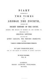 Diary Illustrative of the Times of George the Fourth: Comprising the Secret History of the Court During the Reigns of George III and George IV. Interspersed with Original Letters from Queen Caroline, the Princess Charlotte, and from Other Distinguished Persons